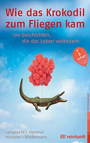 Wie das Krokodil zum Fliegen kam: 120 Geschichten, die das Leben verändern (120 Geschichte)