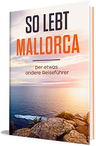 So lebt Mallorca: Der etwas andere Reiseführer (Erzähl-Reiseführer Mallorca 1)