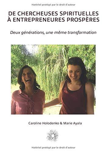 De chercheuses spirituelles à entrepreneures prospères: Deux générations, une même transformation par  Marie Ayala, Caroline Holodenko