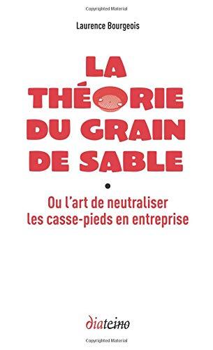 La théorie du grain de sable: Ou l'art de neutraliser les casse-pieds en entreprise par Laurence Bourgeois