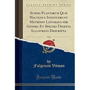 Summa Plantarum Quæ Hactenus Innotuerunt Methodo Linnæana Per Genera Et Species Digesta Illustrata Descripta, Vol. 6 (Classic Reprint)