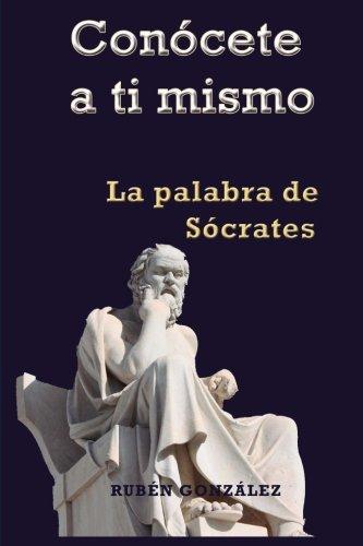 Conócete a ti mismo: La Palabra de Sócrates por Rubén González