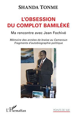L'obsession du complot bamiléké: Ma rencontre avec Jean Fochivé Mémoire des années de braise au Cameroun. Fragments d'autobiographie politique