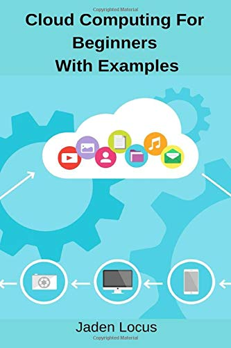 Cloud Computing For Beginners With Examples: Dummies guide to Cloud Computing