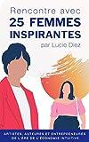 Rencontre avec 25 femmes inspirantes: Interviews d'artistes, auteures et entrepreneures de l'ère de l'économie intuitive (50 femmes inspirantes t. 1)...