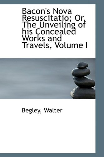 Bacon's Nova Resuscitatio; Or, The Unveiling of his Concealed Works and Travels, Volume I: 1