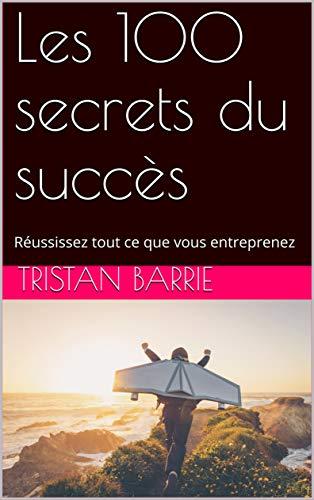 Couverture du livre Les 100 secrets du succès: Réussissez tout ce que vous entreprenez