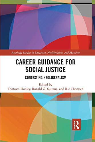 Career Guidance for Social Justice: Contesting Neoliberalism (Routledge Studies in Education, Neoliberalism, and Marxism)