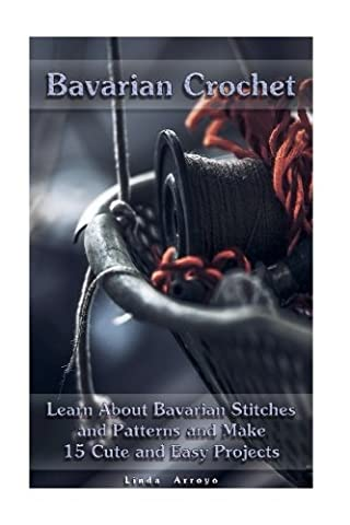 Bavarian Crochet: Learn About Bavarian Stitches and Patterns and Make 15 Cute and Easy Projects: (Crochet Patterns, Crochet for Beginners)