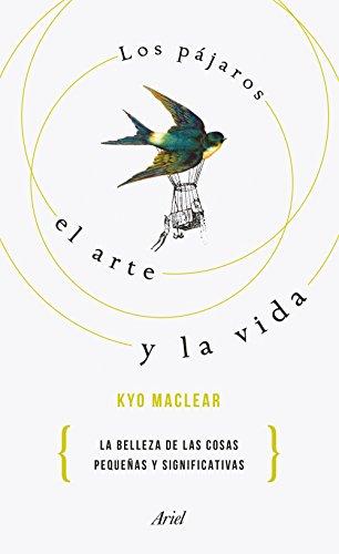 Los pájaros, el arte y la vida : por qué lo pequeño es hermoso : historia de una recuperación por Kyo Maclear