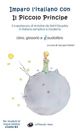 Imparo l'italiano con il Piccolo Principe: libro, glossario e audiolibro: Per studenti di lingua italiana di livello intermedio B2 (Italian Edition)