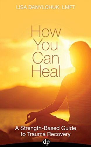 How You Can Heal: A Strength-Based Guide to Trauma Recovery (English Edition) por Lisa Danylchuk