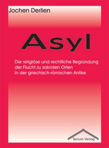 Asyl: Die religiöse und rechtliche Begründung der Flucht zu sakralen Orten in der griechisch-römischen Antike (Das Völkerrecht In Der Antike)