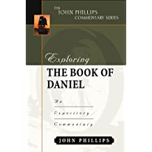 Exploring the Book of Daniel: An Expository Commentary (John Phillips Commentary)
