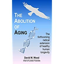 The Abolition of Aging: The forthcoming radical extension of healthy human longevity (English Edition)