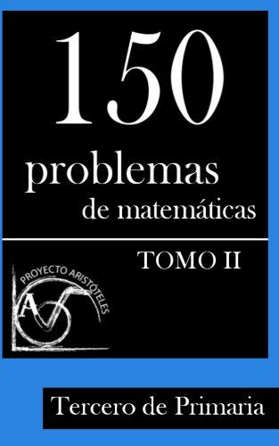 150 Problemas de matematicas para Tercero de Primaria (Tomo 2) (Problemas para Tercero de Primaria) por Proyecto Aristoteles