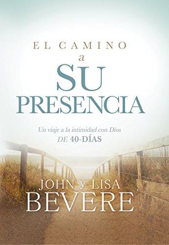 El camino a su presencia / Pathway to His Presence: Un viaje a la intimidad con Dios de 40 días por John Bevere