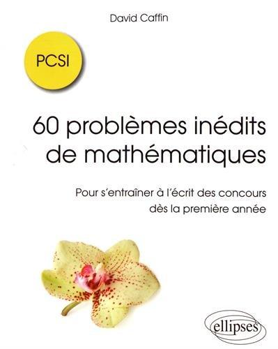 60 problèmes inédits de mathématiques PCSI : pour s'entraîner à l'écrit des concours dès la première année / David Caffin.- Paris : Ellipses , DL 2017, cop. 2017