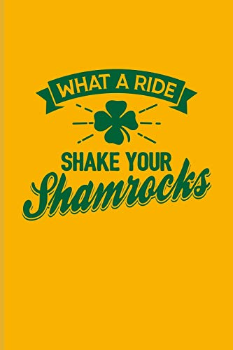 What A Ride Shake Your Shamrocks: Funny Irish Saying Journal For St Patrick'S Day Flag, Strong Beer, Coffee, Whiskey, Dublin, Saint Patrick & Shamrock Fans - 6x9 - 100 Blank Lined Pages -