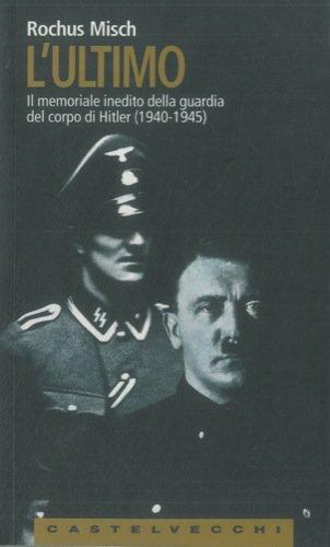 L'ultimo. Il memoriale inedito della guardia del corpo di Hitler (1940 - 1945).