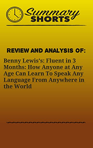 Review and Analysis On: Benny Lewis's: Fluent in 3 Months: How Anyone at Any Age Can Learn To Speak Any Language From Anywhere in the World (Summary Shorts Book 19)