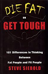 Die Fat or Get Tough: 101 Differences in Thinking Between Fat People & Fit People
