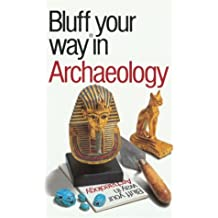 The Bluffer's Guide to Archaology: Bluff Your Way. in Archaeology (Bluffer's Guides (Oval))
