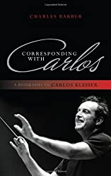 Corresponding with Carlos: A Biography of Carlos Kleiber by Charles Barber (2011-11-30)