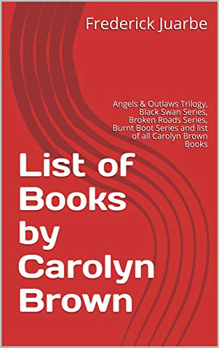 List of Books by Carolyn Brown: Angels & Outlaws Trilogy, Black Swan Series, Broken Roads Series, Burnt Boot Series and list of all Carolyn Brown Books (English Edition) Action-road-boot