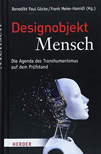 Designobjekt Mensch: Die Agenda des Transhumanismus auf dem Prüfstand