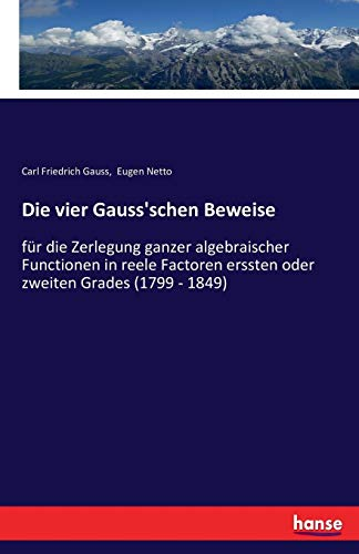 Die vier Gauss'schen Beweise: für die Zerlegung ganzer algebraischer Functionen in reele Factoren erssten oder zweiten Grades (1799 - 1849)