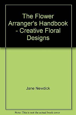The Flower Arranger's Handbook - Creative Floral Designs