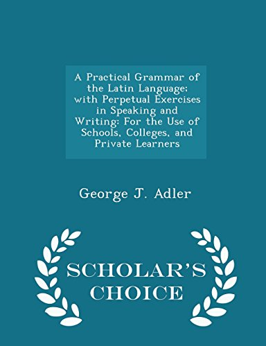 A Practical Grammar of the Latin Language; with Perpetual Exercises in Speaking and Writing: For the Use of Schools, Colleges, and Private Learners - Scholar's Choice Edition