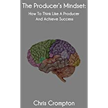 The Producer's Mindset: How To Think Like A Producer And Achieve Success (Making Electronic Music Book 1) (English Edition)