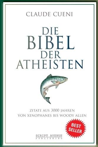 Die Bibel der Atheisten: Zitate aus 3000 Jahren von Xenophanes bis Woody Allen (Kurz & Bündig - Illustrierte Kulturgeschichte)