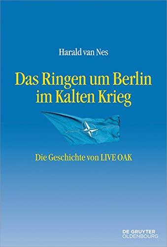 Das Ringen um Berlin im Kalten Krieg: Die Geschichte von LIVE OAK (Entstehung und Probleme des Atlantischen Bündnisses, Band 13)
