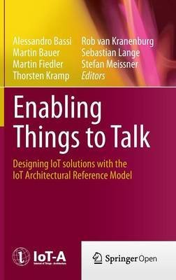 [(Enabling Things to Talk : Designing IoT Solutions with the IoT Architectural Reference Model)] [Edited by Alessandro Bassi ] published on (November, 2013)
