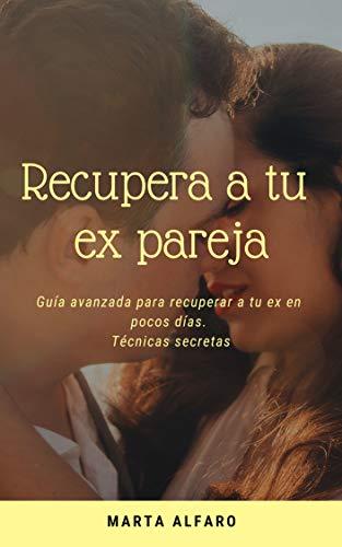 Recupera a tu ex pareja: Guía avanzada para recuperar a tu ex en pocos días. por Marta  Alfaro