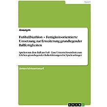 Fußballbiathlon – Fertigkeitsorientierte Umsetzung zur Erweiterung grundlegender Ballfertigkeiten: Spielen mit dem Ball am Fuß - Eine Unterrichtseinheit ... Ballerfahrungen für Spieleanfänger