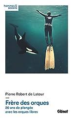 Frère des orques - 20 ans de plongée avec les orques libres de Pierre Robert de Latour