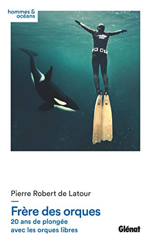 Frère des orques: 20 ans de plongée avec les orques libres (Hommes et océans)