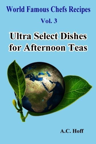 Ultra Select Dishes for Afternoon Teas: Volume 3 (World Famous Chefs Recipes)