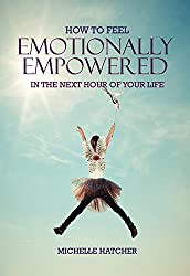 How To Feel Emotionally Empowered In The Next Hour Of Your Life (Unlocking Your Life Book 1)