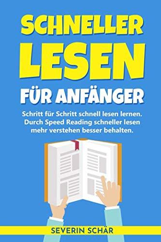 Schneller lesen für Anfänger: Schritt für Schritt schnell lesen lernen - Durch Speed Reading schneller lesen mehr verstehen besser behalten