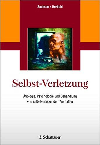 Selbst-Verletzung: Ätiologie, Psychologie und Behandlung von selbstverletzendem Verhalten