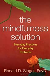 The Mindfulness Solution: Everyday Practices for Everyday Problems 1st (first) Edition by Ronald D. Siegel published by The Guilford Press (2009) Paperback