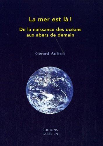 La mer est là ! : De la naissance des océans aux abers de demain par Gérard Auffret