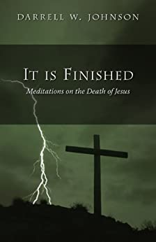 It Is Finished: Meditations on the Death of Jesus by [Johnson, Darrell W.]