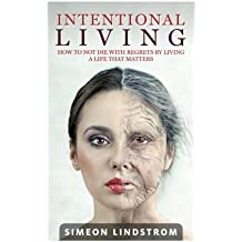 Intentional Living - How To NOT Die WIth Regrets By Living A Life That Matters by Simeon Lindstrom (2016-06-03)