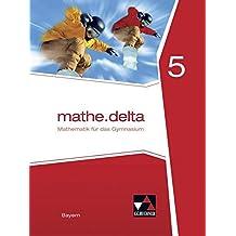 mathe.delta – Bayern / Mathematik für das Gymnasium: mathe.delta – Bayern / mathe.delta Bayern 5: Mathematik für das Gymnasium